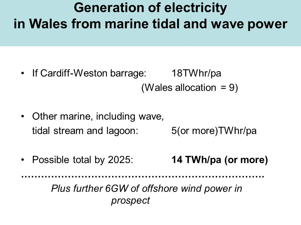 Generation of electricity in Wales from marine tidal and wave power If Cardiff-Weston barrage: 18TWhr/pa (Wales allocation = 9) Other marine, includin
