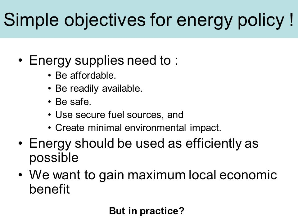 Simple objectives for energy policy ! Energy supplies need to : Be affordable. Be readily available. Be safe. Use secure fuel sources, and Create mini