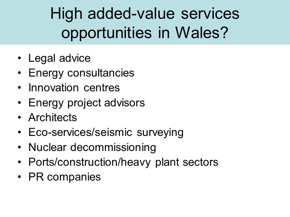 High added-value services opportunities in Wales? Legal advice Energy consultancies Innovation centres Energy project advisors Architects Eco-services