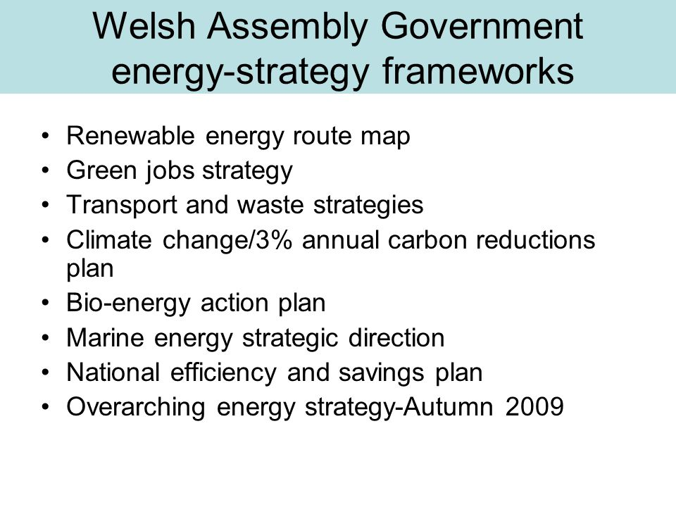 Welsh Assembly Government energy-strategy frameworks Renewable energy route map Green jobs strategy Transport and waste strategies Climate change/3% a