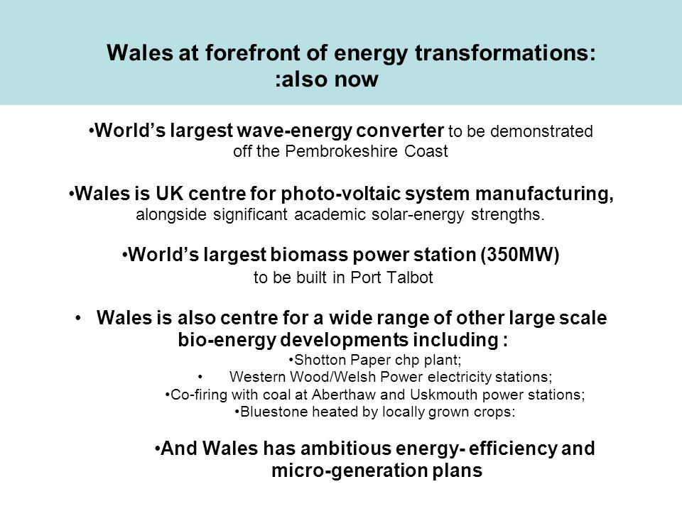 WALES CLEAN ENERGY & SITES RESOURCE Joined-up government policies are essential: example of clean energy generation Joined-up government policies are essential: example of clean energy generation Economic development/ innovation/manufacturing policies Energy policies Public understanding Environment policies Transport policies Spatial (land&sea) planning and building policies Device & project development/ company growth Site identification/ assessments Physical infrastructure Local authority/ community policies Ports/rivers/roads/rail Electricity grid connections/gas pipelines Site licence/consent processes Carbon trading/taxes Business development/financial support Supply chain development /construction competences Skills availability Education/skills policies Traffic assessments Environmental project-impact assessments Regional strategic environmental assessments CLIMATE CHANGE Environmental databases ron.loveland@ wales.gsi.gov.uk Energy security Econ Opps.