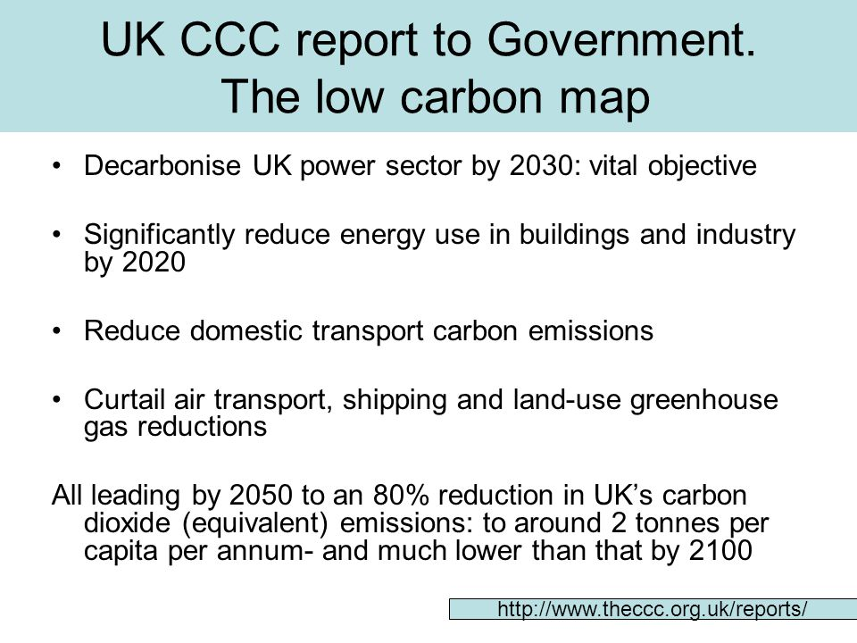UK CCC: decarbonising UK power sector by 2030 Massive increase in renewable electricity generation, first through wind, possibly biomass and then marine Significant new nuclear station build (providing concerns about radioactive waste and nuclear proliferation risks can be addressed) All coal stations fitted with CCS in 2020s(and gas-fired stations subsequently-i.e in 2030-2050 period)