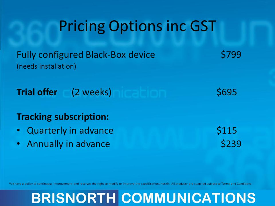Pricing Options inc GST Fully configured Black-Box device $799 (needs installation) Trial offer(2 weeks) $695 Tracking subscription: Quarterly in adva