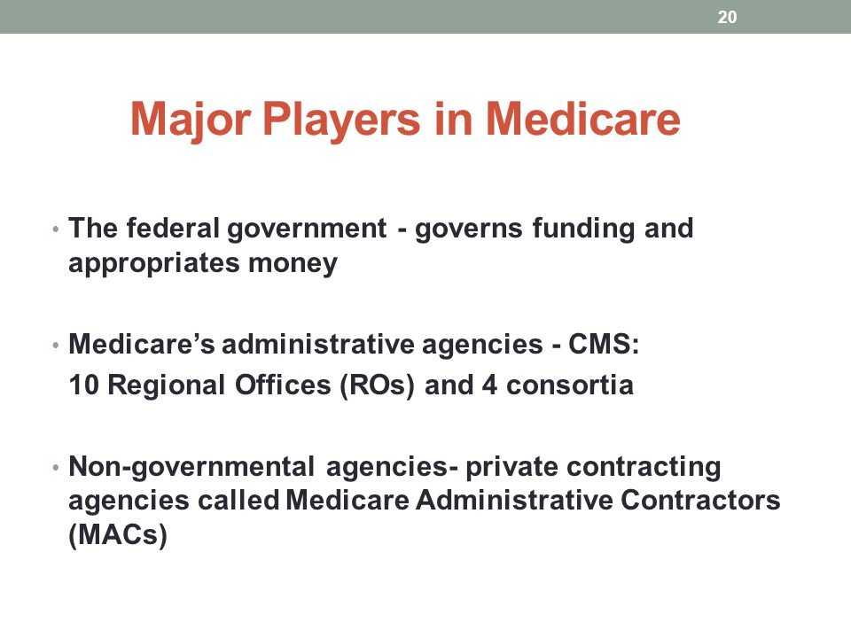 Major Players in Medicare The federal government - governs funding and appropriates money Medicares administrative agencies - CMS: 10 Regional Offices