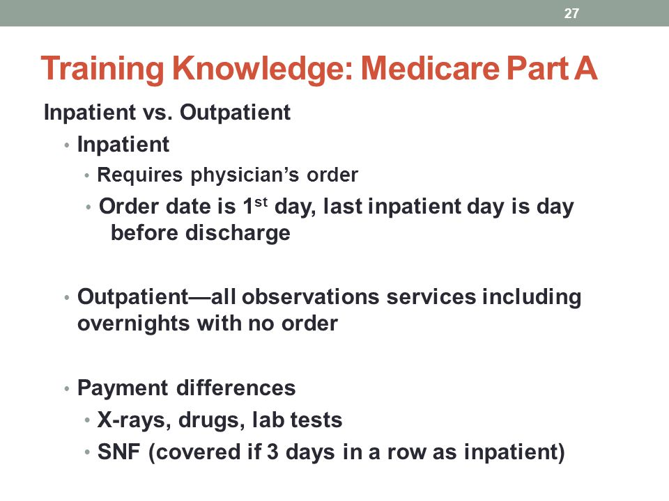 Training Knowledge: Medicare Part A Inpatient vs. Outpatient Inpatient Requires physicians order Order date is 1 st day, last inpatient day is day bef