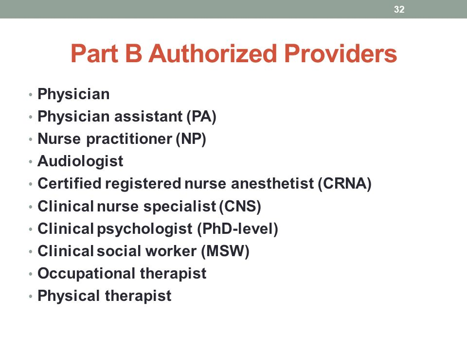 Part B Authorized Providers Physician Physician assistant (PA) Nurse practitioner (NP) Audiologist Certified registered nurse anesthetist (CRNA) Clini