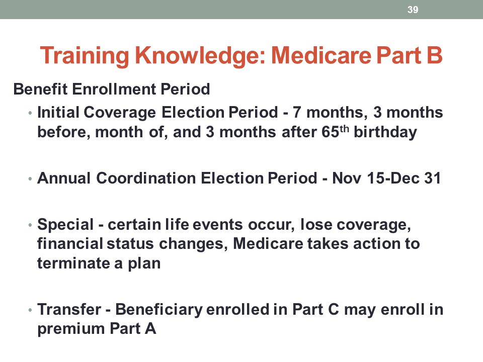 Training Knowledge: Medicare Part B Benefit Enrollment Period Initial Coverage Election Period - 7 months, 3 months before, month of, and 3 months aft