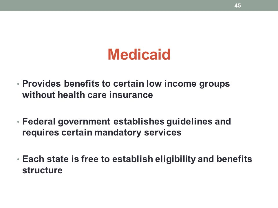 Medicaid Provides benefits to certain low income groups without health care insurance Federal government establishes guidelines and requires certain m
