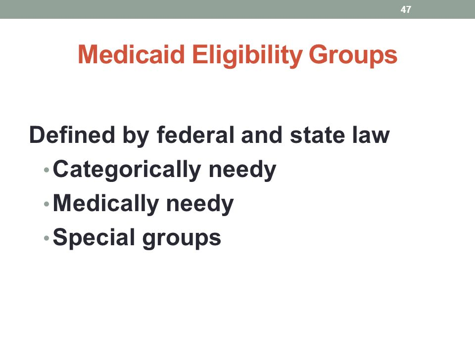 Medicaid Eligibility Groups Defined by federal and state law Categorically needy Medically needy Special groups 47