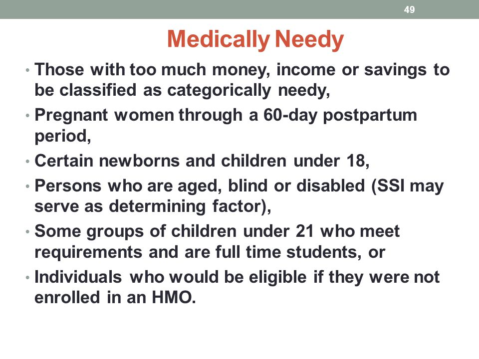 Medically Needy Those with too much money, income or savings to be classified as categorically needy, Pregnant women through a 60-day postpartum perio