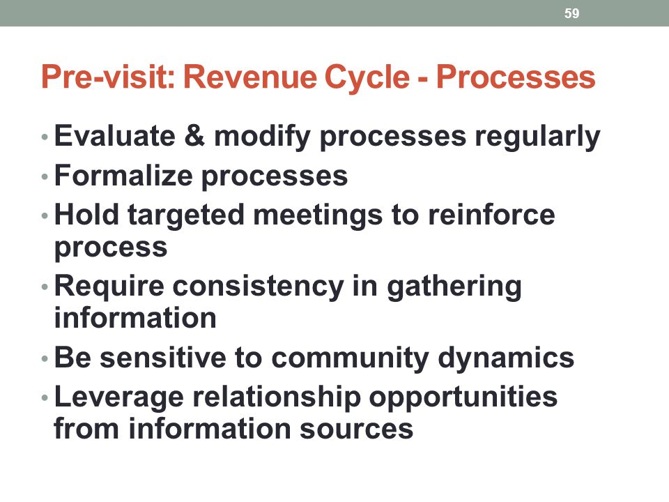 Pre-visit: Revenue Cycle - Processes 59 Evaluate & modify processes regularly Formalize processes Hold targeted meetings to reinforce process Require
