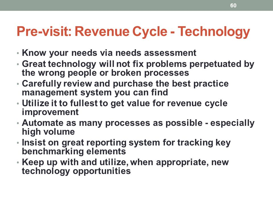 Pre-visit: Revenue Cycle - Technology 60 Know your needs via needs assessment Great technology will not fix problems perpetuated by the wrong people o