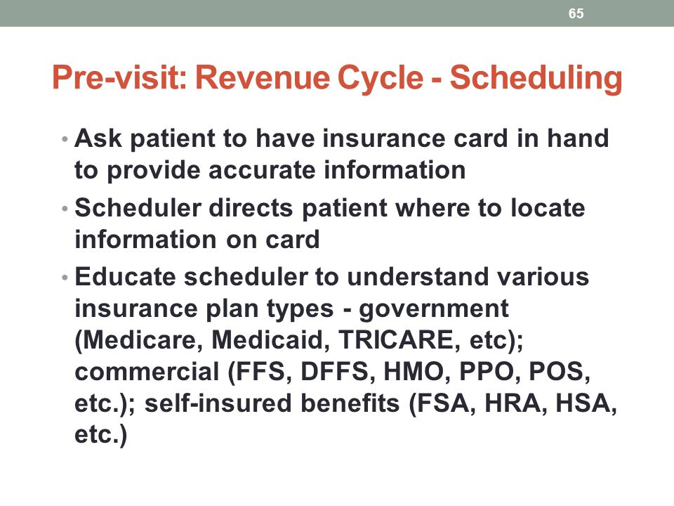 Pre-visit: Revenue Cycle - Scheduling 65 Ask patient to have insurance card in hand to provide accurate information Scheduler directs patient where to