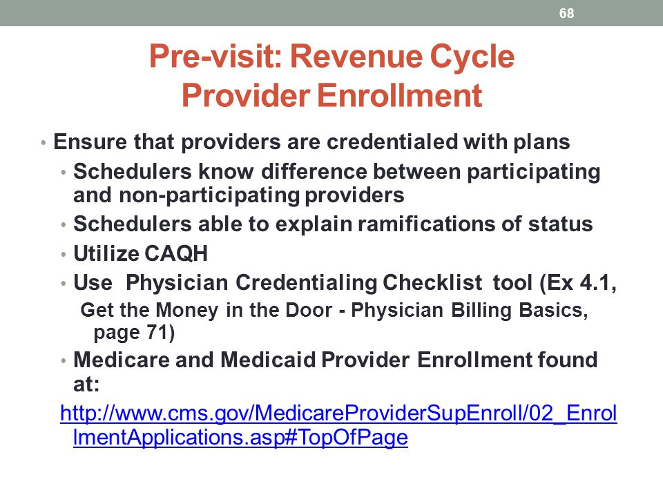 Pre-visit: Revenue Cycle Provider Enrollment 68 Ensure that providers are credentialed with plans Schedulers know difference between participating and