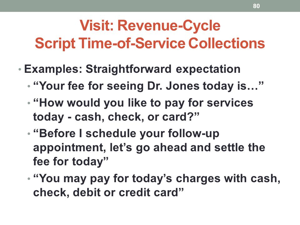 Visit: Revenue-Cycle Script Time-of-Service Collections 80 Examples: Straightforward expectation Your fee for seeing Dr. Jones today is… How would you