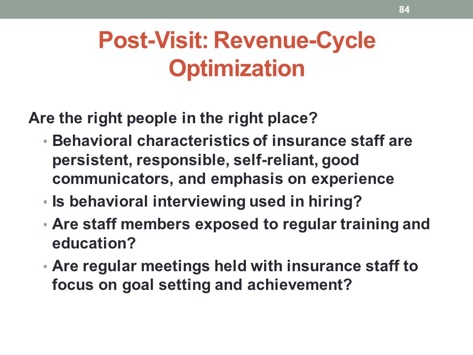 Post-Visit: Revenue-Cycle Optimization 84 Are the right people in the right place? Behavioral characteristics of insurance staff are persistent, respo