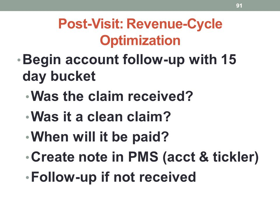 Post-Visit: Revenue-Cycle Optimization 91 Begin account follow-up with 15 day bucket Was the claim received? Was it a clean claim? When will it be pai