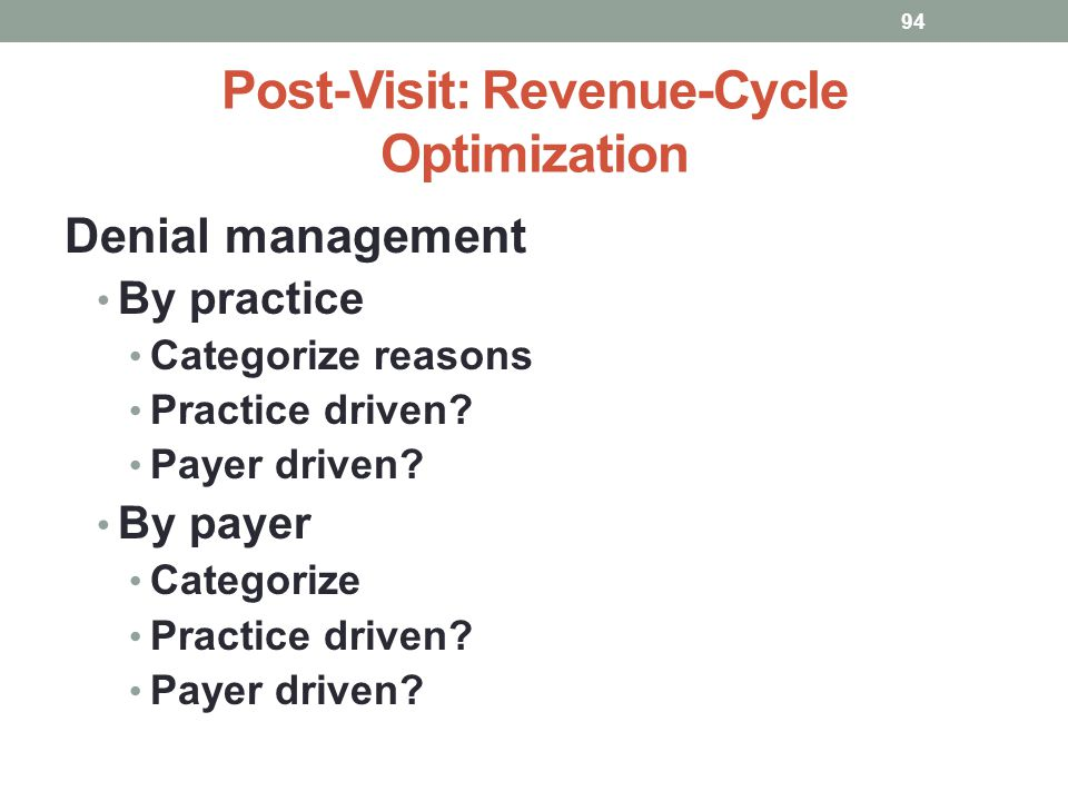 Post-Visit: Revenue-Cycle Optimization 94 Denial management By practice Categorize reasons Practice driven? Payer driven? By payer Categorize Practice