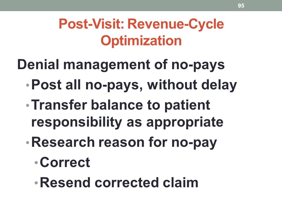 Post-Visit: Revenue-Cycle Optimization 95 Denial management of no-pays Post all no-pays, without delay Transfer balance to patient responsibility as a