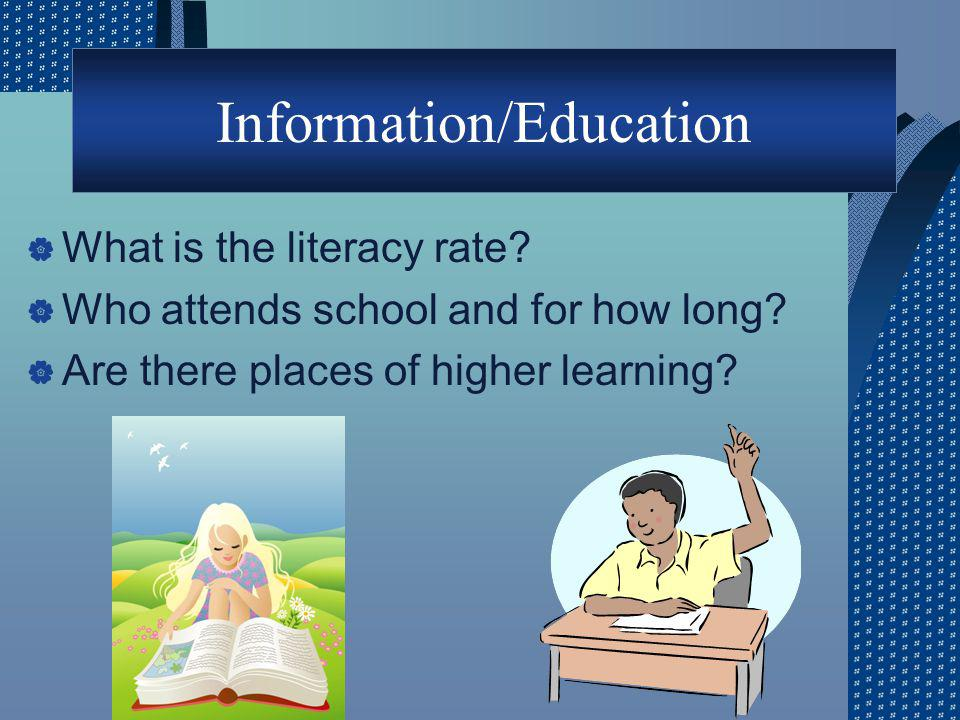 Information/Education What is the literacy rate? Who attends school and for how long? Are there places of higher learning?