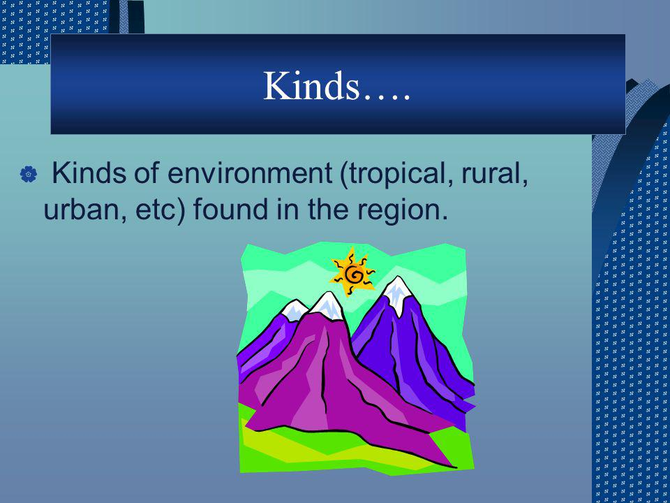 Kinds…. Kinds of environment (tropical, rural, urban, etc) found in the region.