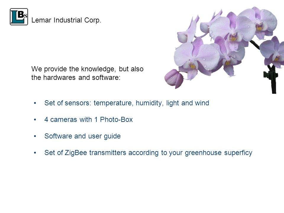 We provide the knowledge, but also the hardwares and software: Set of sensors: temperature, humidity, light and wind 4 cameras with 1 Photo-Box Software and user guide Set of ZigBee transmitters according to your greenhouse superficy Lemar Industrial Corp.