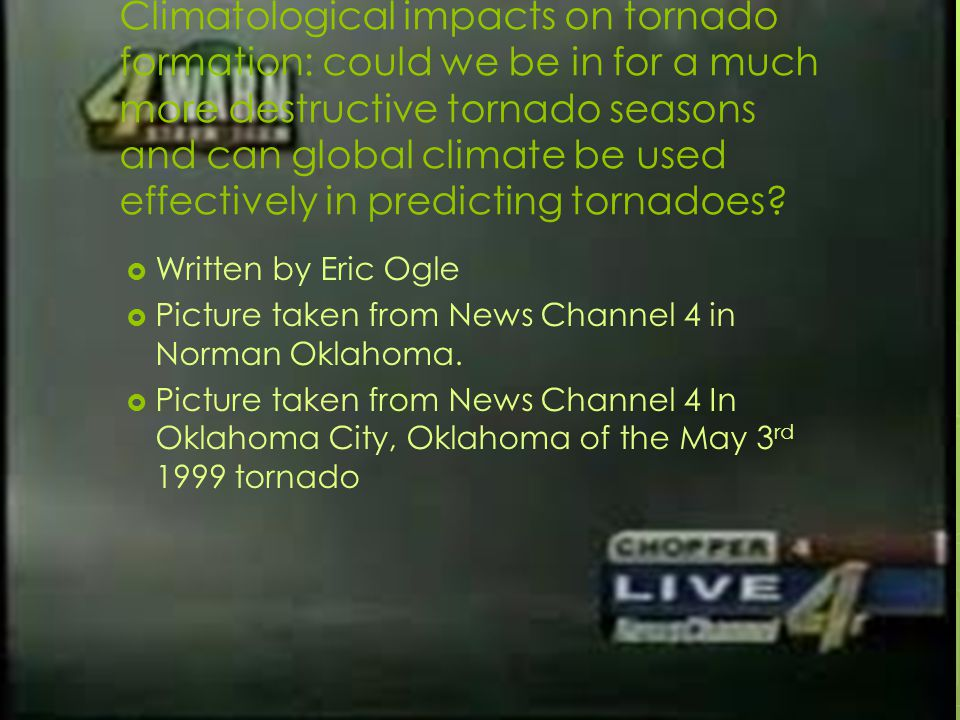 Climatological impacts on tornado formation: could we be in for a much more destructive tornado seasons and can global climate be used effectively in predicting tornadoes.