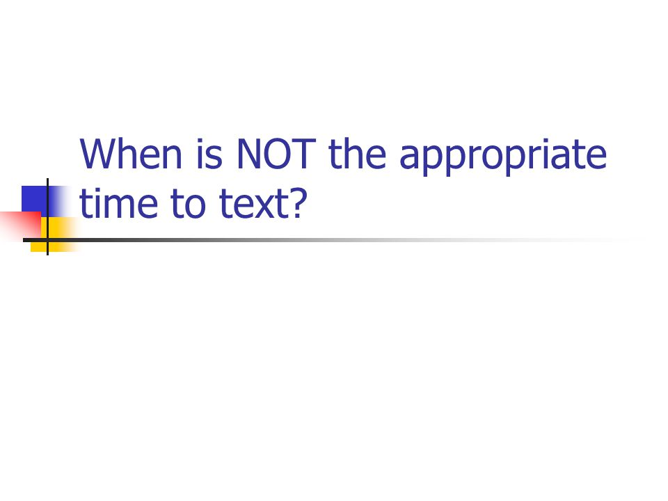 When is NOT the appropriate time to text