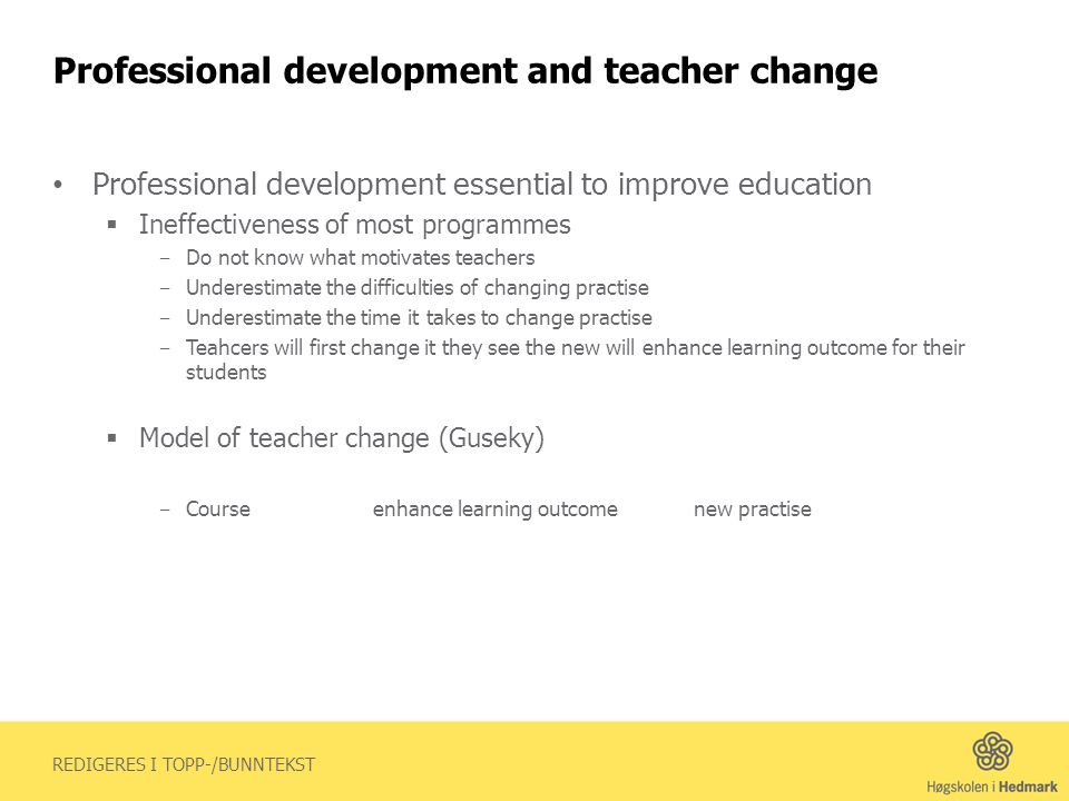 REDIGERES I TOPP-/BUNNTEKST Professional development and teacher change Professional development essential to improve education Ineffectiveness of most programmes Do not know what motivates teachers Underestimate the difficulties of changing practise Underestimate the time it takes to change practise Teahcers will first change it they see the new will enhance learning outcome for their students Model of teacher change (Guseky) Courseenhance learning outcomenew practise