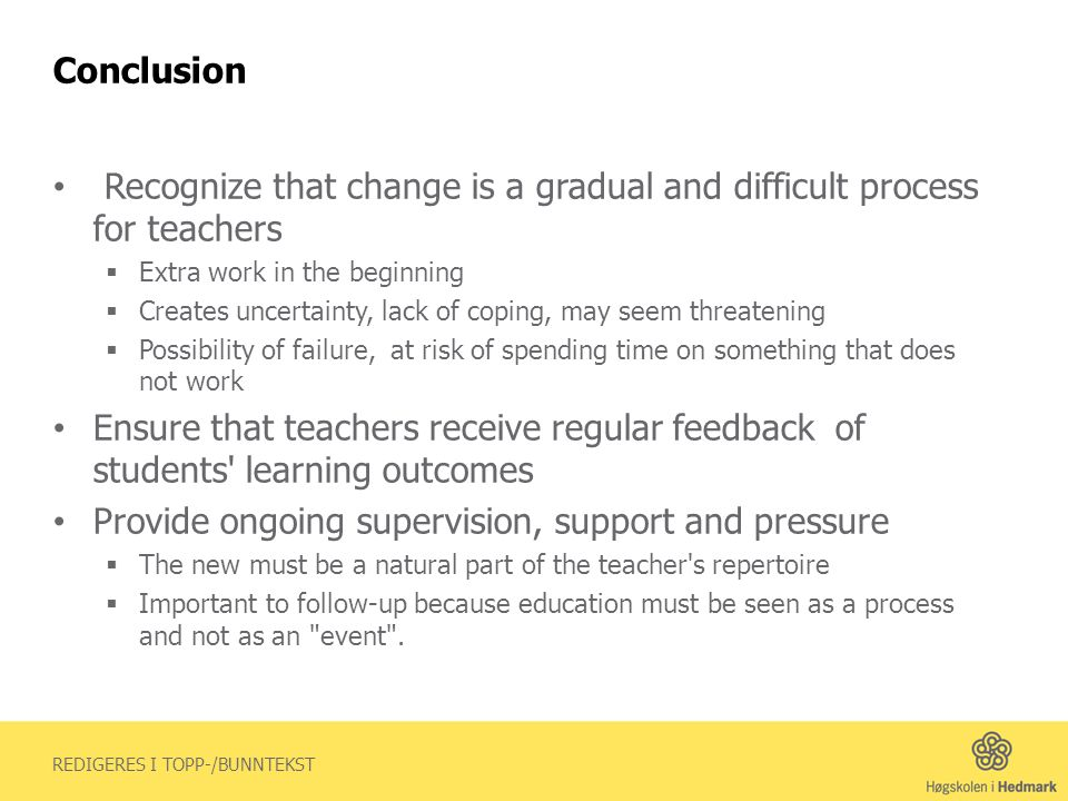 REDIGERES I TOPP-/BUNNTEKST Conclusion Recognize that change is a gradual and difficult process for teachers Extra work in the beginning Creates uncertainty, lack of coping, may seem threatening Possibility of failure, at risk of spending time on something that does not work Ensure that teachers receive regular feedback of students learning outcomes Provide ongoing supervision, support and pressure The new must be a natural part of the teacher s repertoire Important to follow-up because education must be seen as a process and not as an event .
