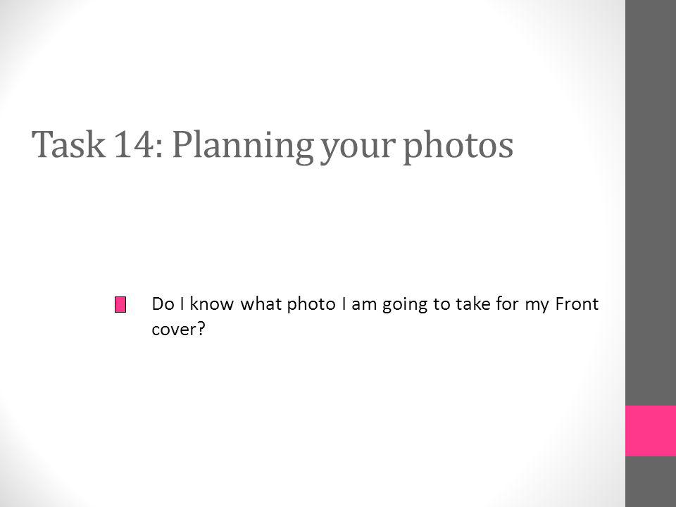 Task 14: Planning your photos Do I know what photo I am going to take for my Front cover?