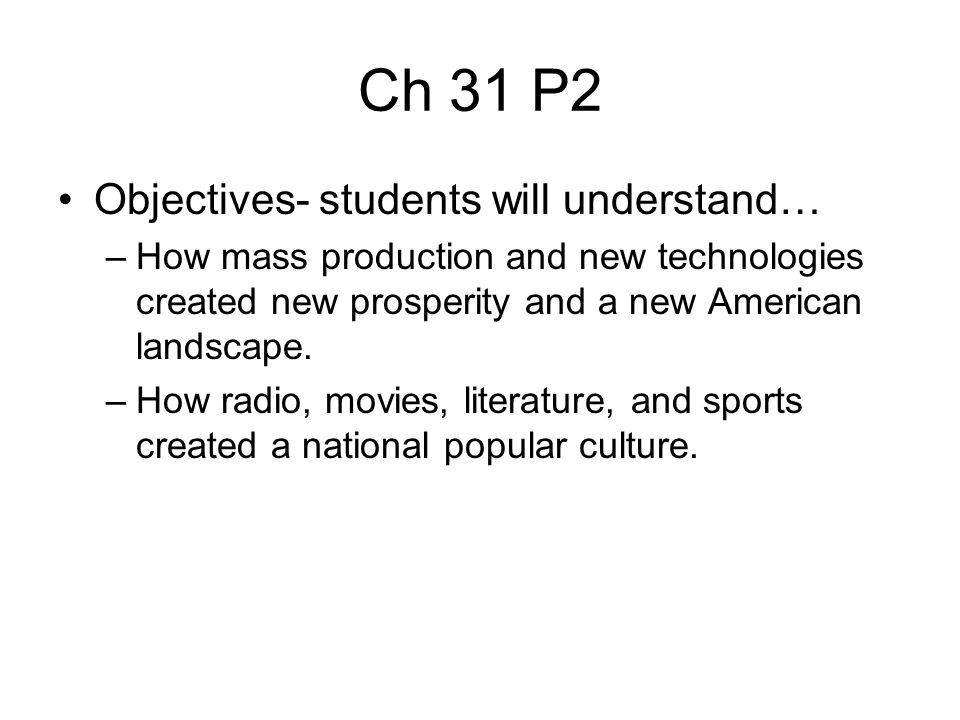 Ch 31 P2 Objectives- students will understand… –How mass production and new technologies created new prosperity and a new American landscape. –How rad