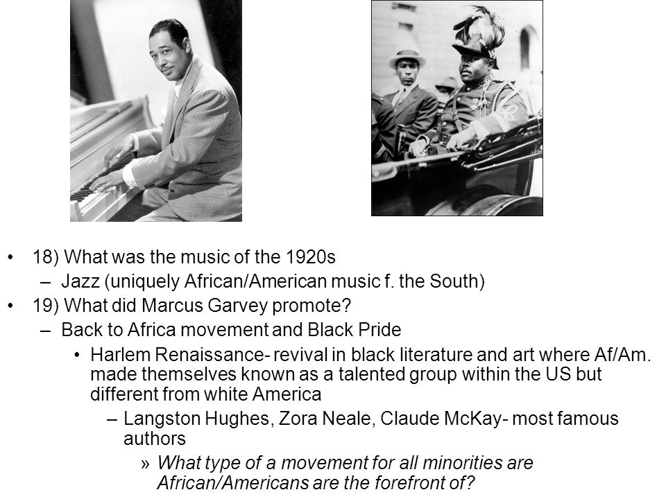 18) What was the music of the 1920s –Jazz (uniquely African/American music f. the South) 19) What did Marcus Garvey promote? –Back to Africa movement