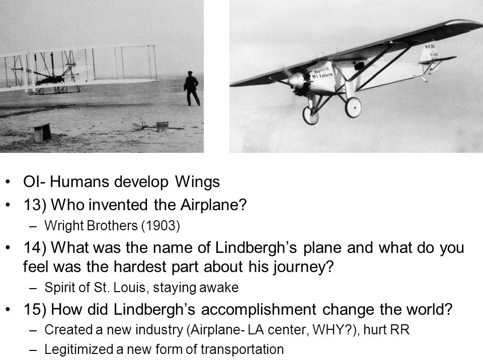 OI- Humans develop Wings 13) Who invented the Airplane? –Wright Brothers (1903) 14) What was the name of Lindberghs plane and what do you feel was the