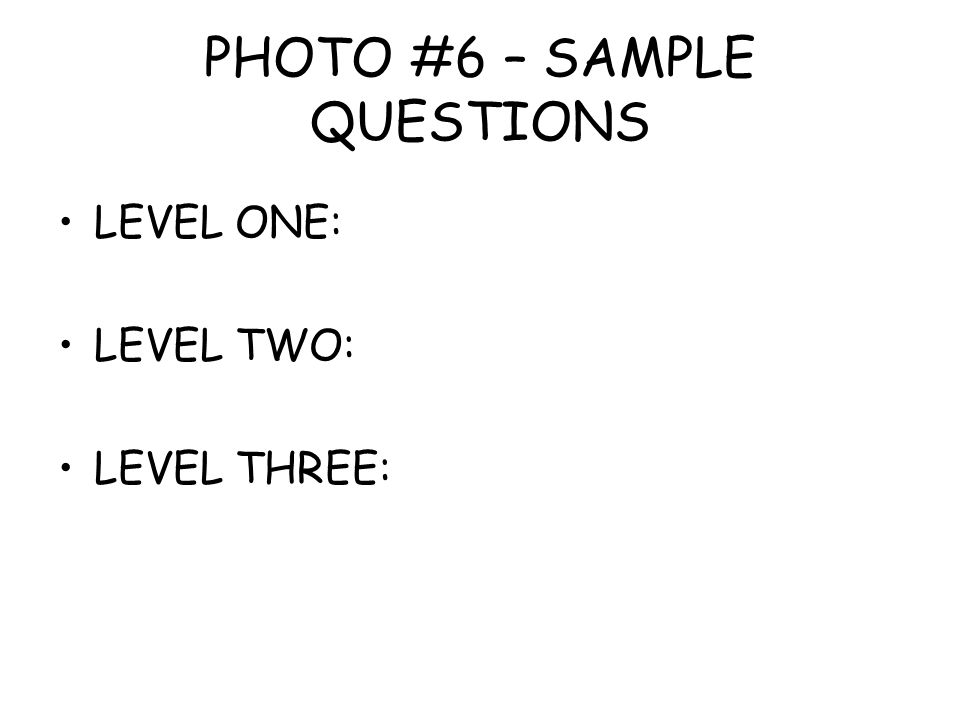 PHOTO #6 – SAMPLE QUESTIONS LEVEL ONE: LEVEL TWO: LEVEL THREE: