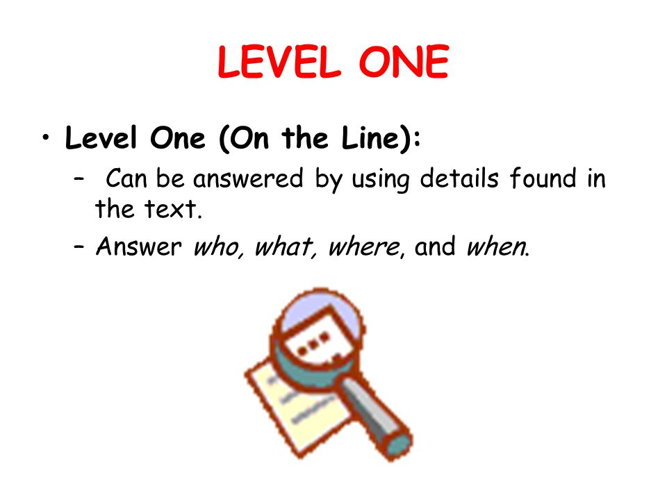 LEVEL ONE Level One (On the Line): – Can be answered by using details found in the text.