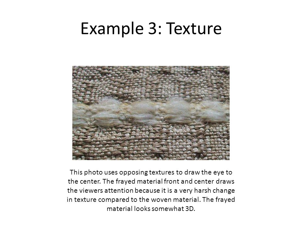 Example 3: Texture This photo uses opposing textures to draw the eye to the center. The frayed material front and center draws the viewers attention b