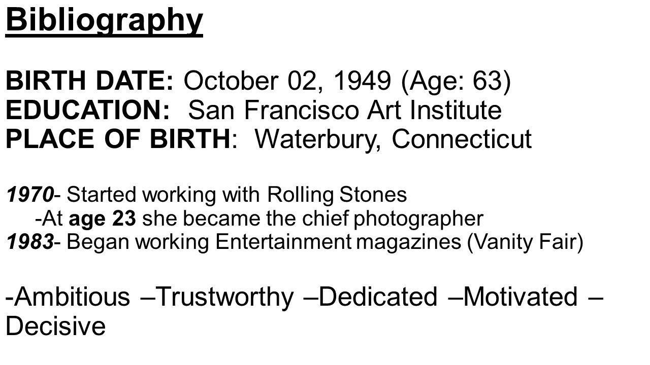 Bibliography BIRTH DATE: October 02, 1949 (Age: 63) EDUCATION: San Francisco Art Institute PLACE OF BIRTH: Waterbury, Connecticut 1970- Started working with Rolling Stones -At age 23 she became the chief photographer 1983- Began working Entertainment magazines (Vanity Fair) -Ambitious –Trustworthy –Dedicated –Motivated – Decisive