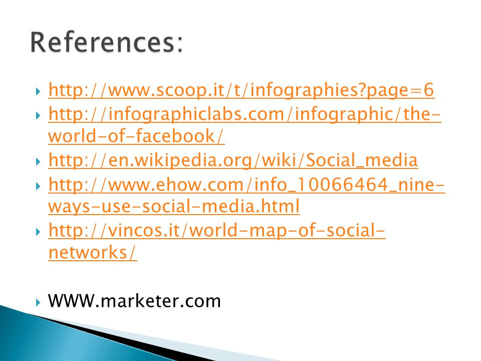 http://www.scoop.it/t/infographies page=6 http://infographiclabs.com/infographic/the- world-of-facebook/ http://infographiclabs.com/infographic/the- world-of-facebook/ http://en.wikipedia.org/wiki/Social_media http://www.ehow.com/info_10066464_nine- ways-use-social-media.html http://www.ehow.com/info_10066464_nine- ways-use-social-media.html http://vincos.it/world-map-of-social- networks/ http://vincos.it/world-map-of-social- networks/ WWW.marketer.com