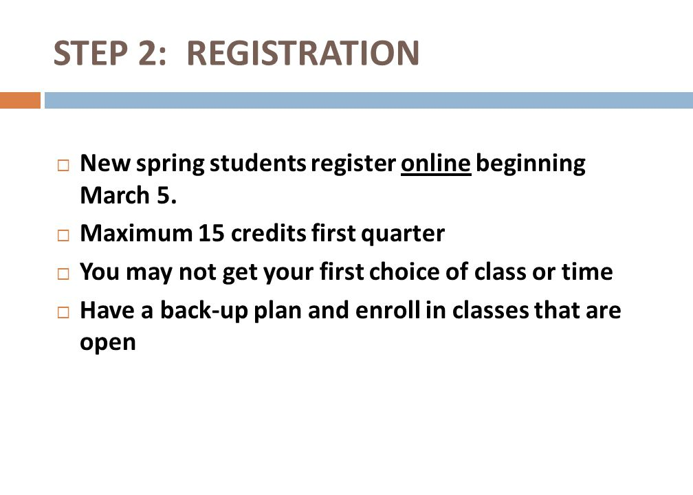 New spring students register online beginning March 5. Maximum 15 credits first quarter You may not get your first choice of class or time Have a back