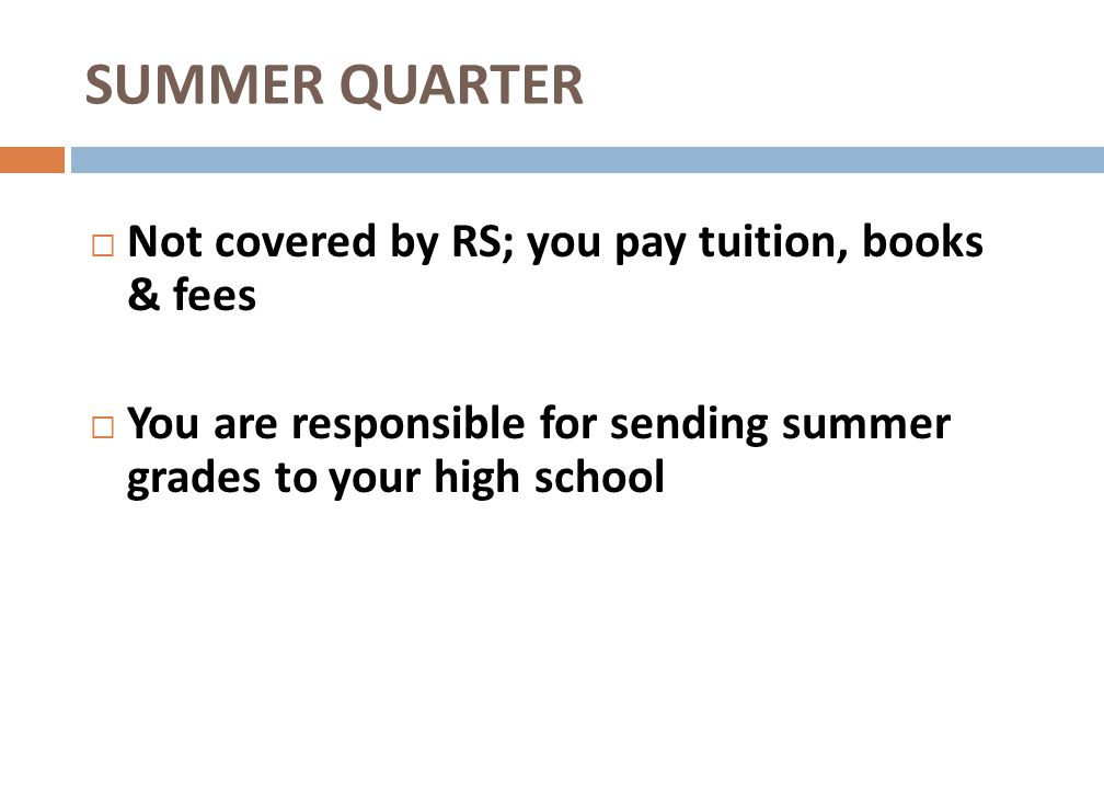 SUMMER QUARTER Not covered by RS; you pay tuition, books & fees You are responsible for sending summer grades to your high school