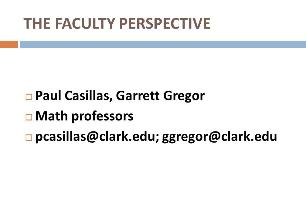 THE FACULTY PERSPECTIVE Paul Casillas, Garrett Gregor Math professors pcasillas@clark.edu; ggregor@clark.edu