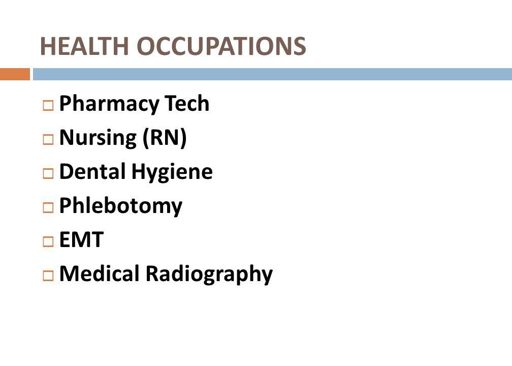 HEALTH OCCUPATIONS Pharmacy Tech Nursing (RN) Dental Hygiene Phlebotomy EMT Medical Radiography
