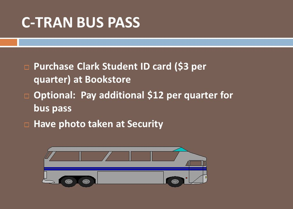 Purchase Clark Student ID card ($3 per quarter) at Bookstore Optional: Pay additional $12 per quarter for bus pass Have photo taken at Security C-TRAN