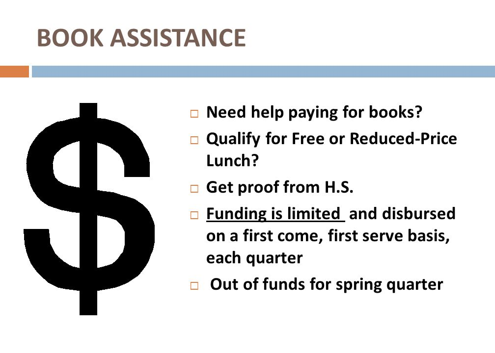 Need help paying for books? Qualify for Free or Reduced-Price Lunch? Get proof from H.S. Funding is limited and disbursed on a first come, first serve