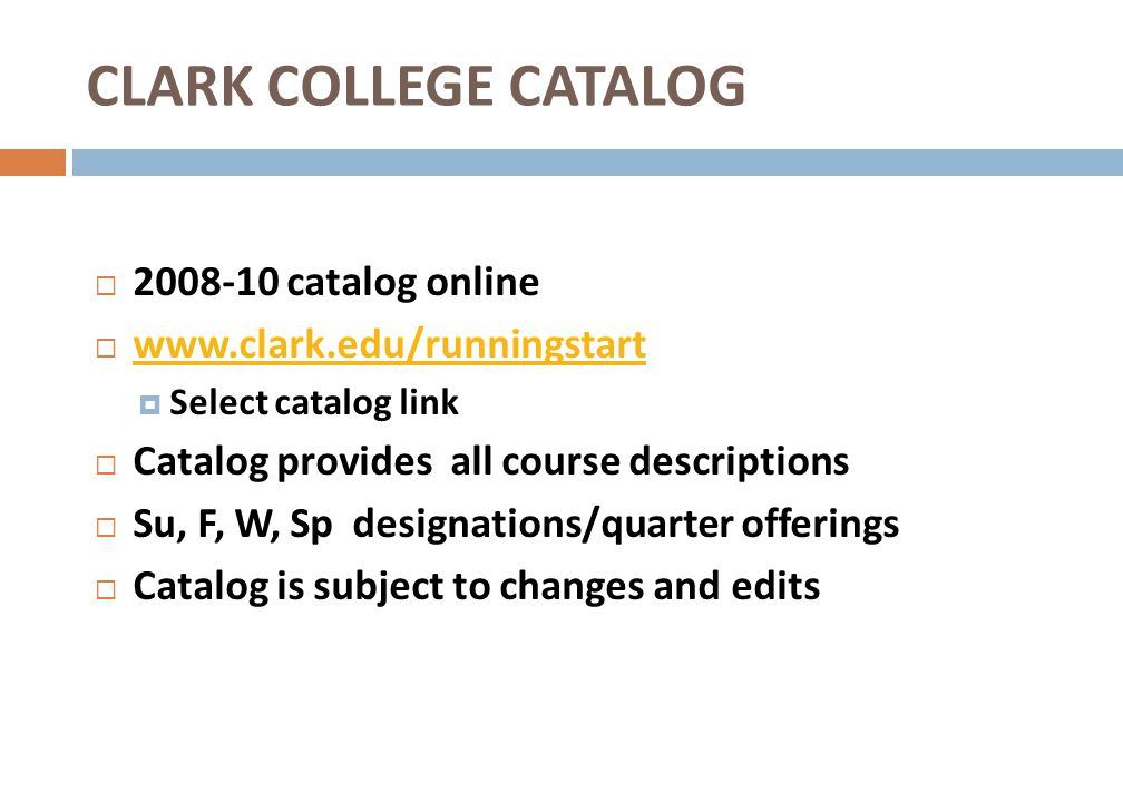 CLARK COLLEGE CATALOG 2008-10 catalog online www.clark.edu/runningstart Select catalog link Catalog provides all course descriptions Su, F, W, Sp desi