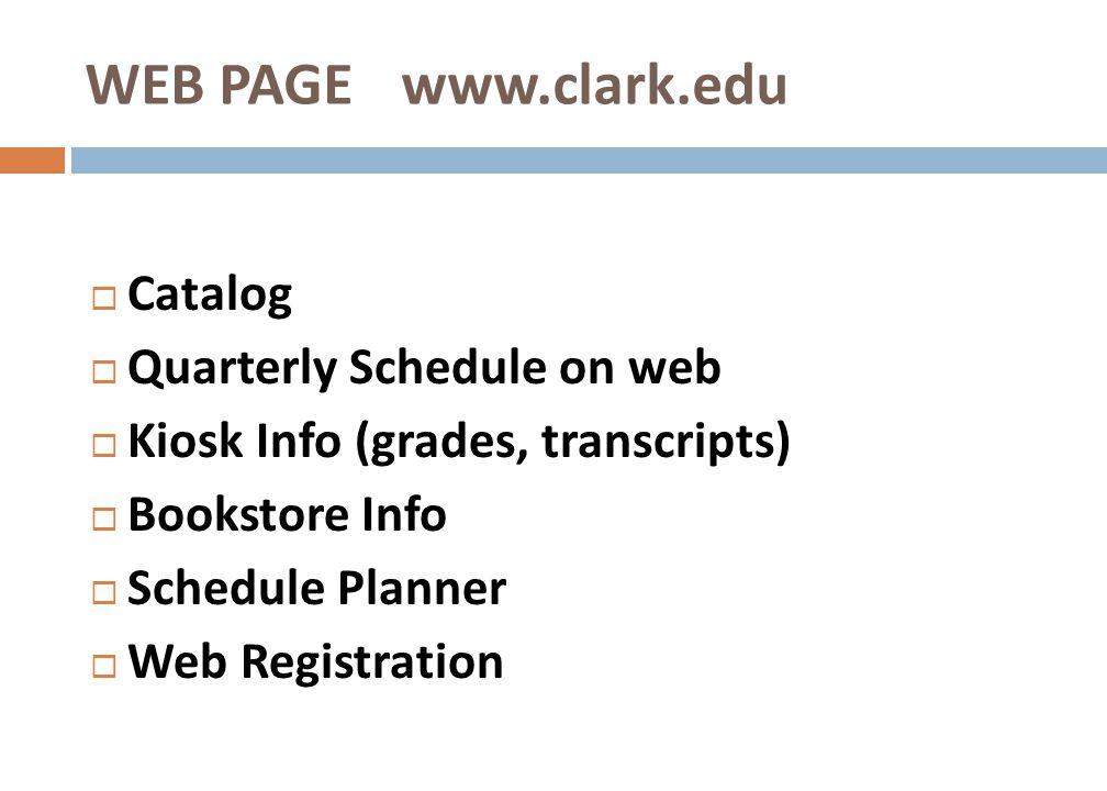 Catalog Quarterly Schedule on web Kiosk Info (grades, transcripts) Bookstore Info Schedule Planner Web Registration WEB PAGE www.clark.edu