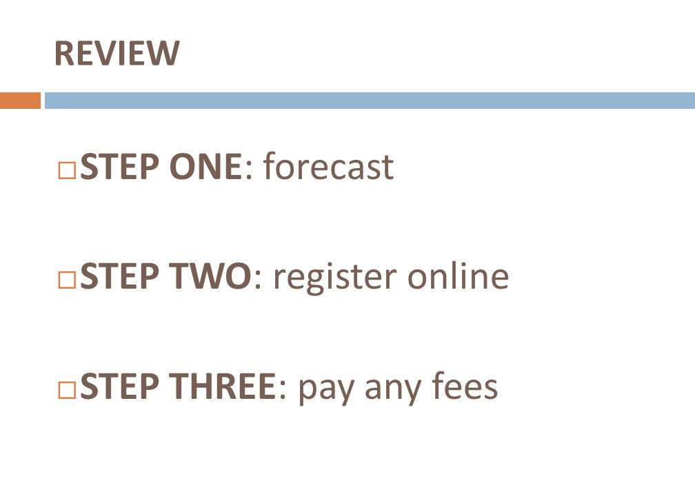 REVIEW STEP ONE: forecast STEP TWO: register online STEP THREE: pay any fees