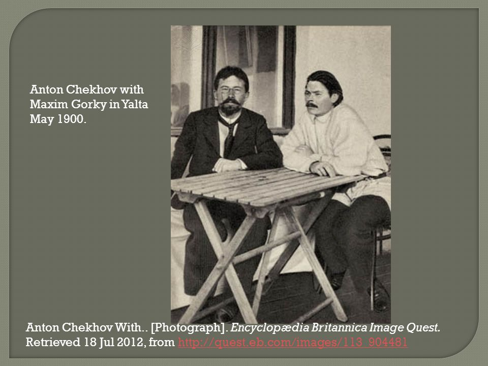 Anton Chekhov with Maxim Gorky in Yalta May 1900. Anton Chekhov With.. [Photograph]. Encyclopædia Britannica Image Quest. Retrieved 18 Jul 2012, from