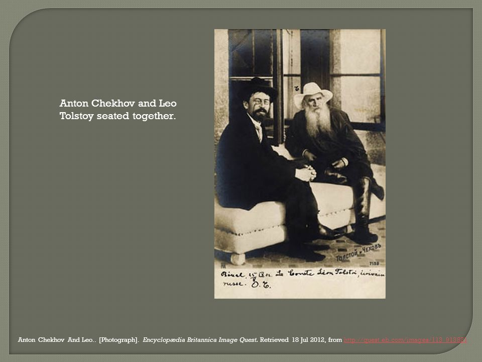 Anton Chekhov and Leo Tolstoy seated together. Anton Chekhov And Leo.. [Photograph]. Encyclopædia Britannica Image Quest. Retrieved 18 Jul 2012, from